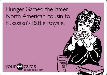 Hunger Games: the lamer North American cousin to Fukasaku's Battle Royale.