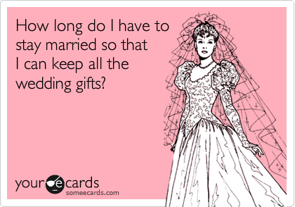 How long do I have to stay married so that  I can keep all the wedding gifts?