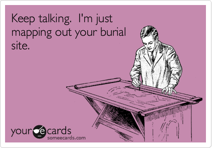 Keep talking.  I'm just mapping out your burial site.