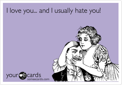 I love you... and I usually hate you!