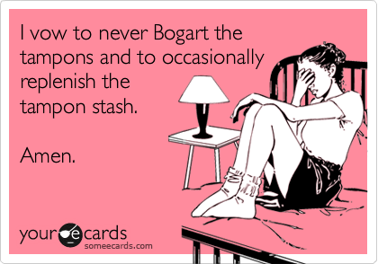 I vow to never Bogart the  tampons and to occasionally replenish the  tampon stash.  Amen.