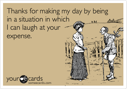 Thanks for making my day by being in a situation in which I can laugh at your expense.