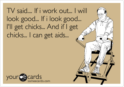 TV said.... If i work out... I will look good... If i look good... I'll get chicks... And if I get chicks... I can get aids...