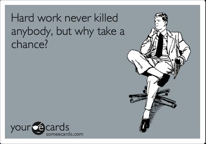 Hard work never killed  anybody, but why take a chance?