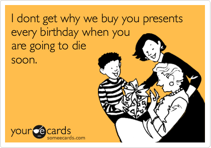I dont get why we buy you presents every birthday when you are going to die soon.