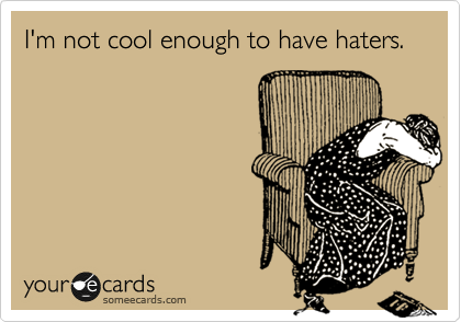 I'm not cool enough to have haters.