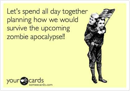 Let's spend all day together planning how we would survive the upcoming zombie apocalypse!!