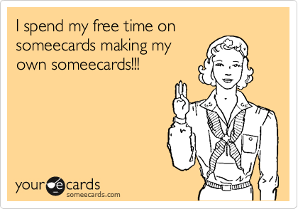 I spend my free time on someecards making my own someecards!!!
