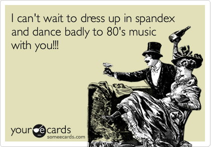 I can't wait to dress up in spandex and dance badly to 80's music with you!!!