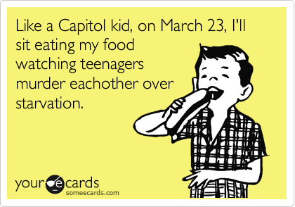 Like a Capitol kid, on March 23, I'll sit eating my food watching teenagers murder eachother over starvation.