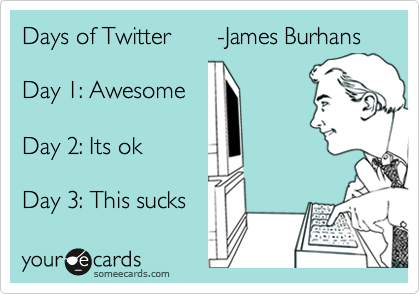 Days of Twitter       -James Burhans  Day 1: Awesome  Day 2: Its ok  Day 3: This sucks