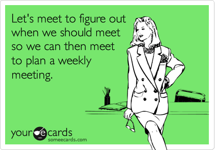 Let's meet to figure out when we should meet so we can then meet to plan a weekly meeting.