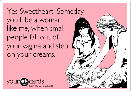 Yes Sweetheart, Someday you'll be a woman  like me, when small people fall out of your vagina and step  on your dreams.