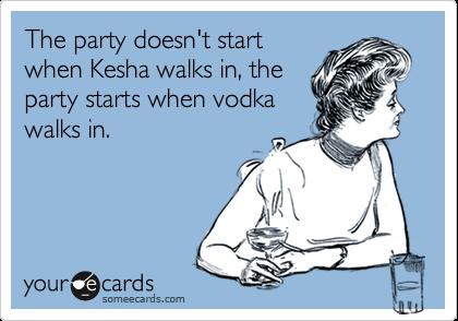 The party doesn't start when Kesha walks in, the party starts when vodka walks in.