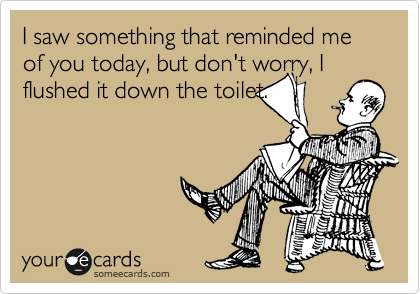 I saw something that reminded me of you today, but don't worry, I flushed it down the toilet.
