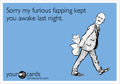 Sorry my furious fapping kept you awake last night.
