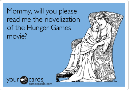 Mommy, will you please read me the novelization of the Hunger Games movie?