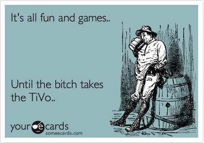 It's all fun and games..     Until the bitch takes the TiVo..
