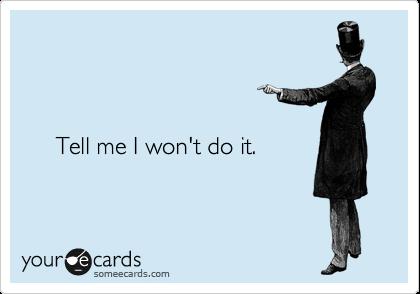 Tell me I won't do it.
