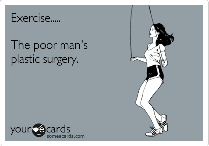 Exercise.....  The poor man's plastic surgery.