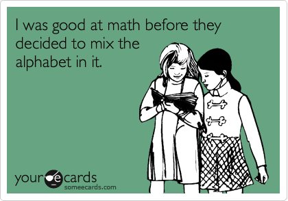I was good at math before they decided to mix the  alphabet in it.