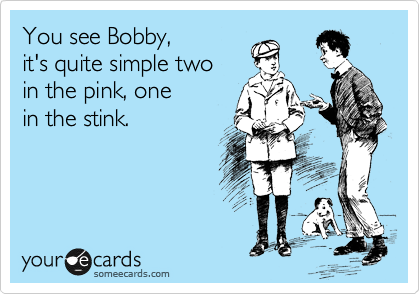 You see Bobby, it's quite simple two in the pink, one in the stink.