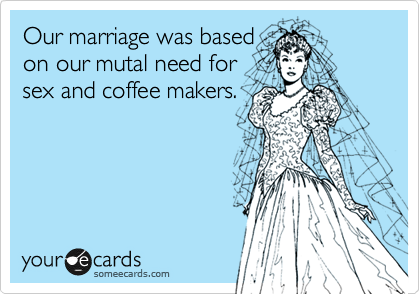 Our marriage was based  on our mutal need for sex and coffee makers.