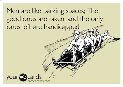 Men are like parking spaces; The good ones are taken, and the only ones left are handicapped.