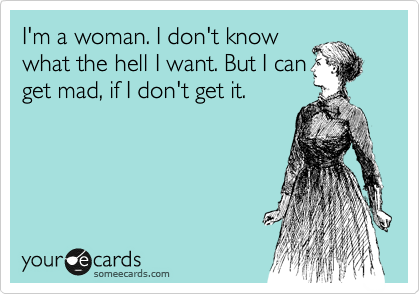 I'm a woman. I don't know what the hell I want. But I can get mad, if I don't get it.