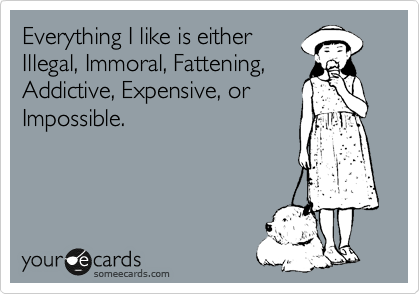 Everything I like is either Illegal, Immoral, Fattening, Addictive, Expensive, or Impossible.