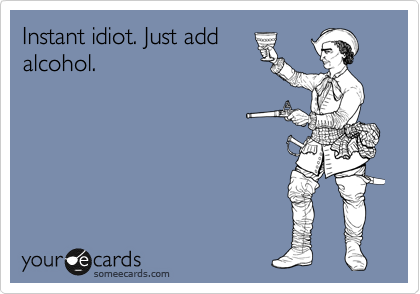 Instant idiot. Just add alcohol.