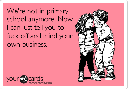 We're not in primary school anymore. Now I can just tell you to fuck off and mind your own business.