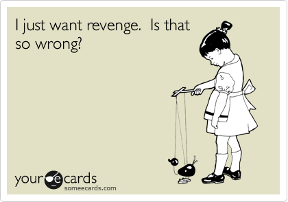I just want revenge.  Is that so wrong?
