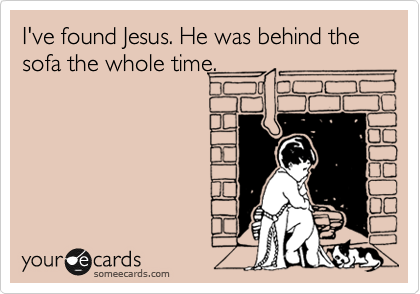 I've found Jesus. He was behind the sofa the whole time.