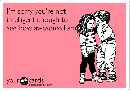 I'm sorry you're not intelligent enough to see how awesome I am.