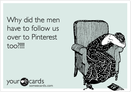 Why did the men have to follow us over to Pinterest too?!!!!