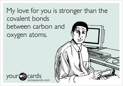 My love for you is stronger than the covalent bonds between carbon and oxygen atoms.