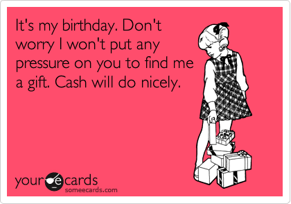 It's my birthday. Don't worry I won't put any pressure on you to find me a gift. Cash will do nicely.