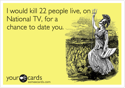 I would kill 22 people live, on National TV, for a chance to date you.