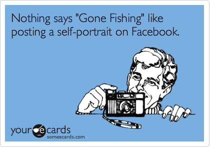 """Nothing says """"Gone Fishing"""" like posting a self-portrait on Facebook."""