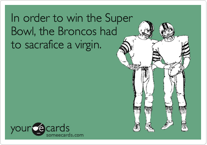 In order to win the Super Bowl, the Broncos had to sacrafice a virgin.