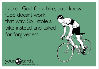 I asked God for a bike, but I know God doesnt work that way. So I stole a bike instead and asked for forgiveness.