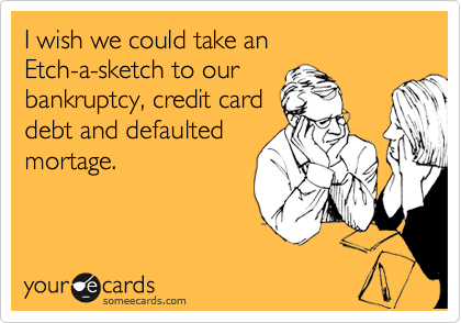 I wish we could take an Etch-a-sketch to our  bankruptcy, credit card debt and defaulted mortage.