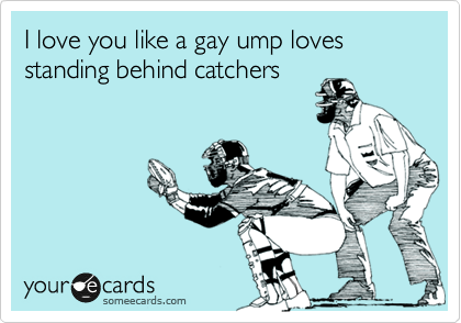 I love you like a gay ump loves standing behind catchers