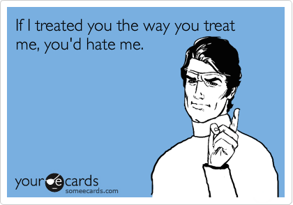 If I treated you the way you treat me, you'd hate me.