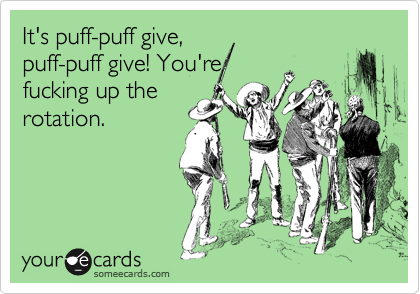 It's puff-puff give, puff-puff give! You're fucking up the rotation.