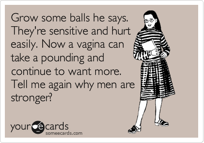 Grow some balls he says. They're sensitive and hurt easily. Now a vagina can take a pounding and continue to want more. Tell me again why men are stronger?