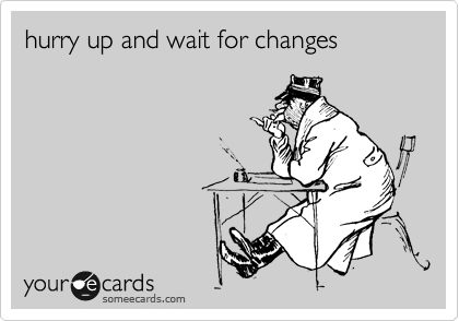 hurry up and wait for changes