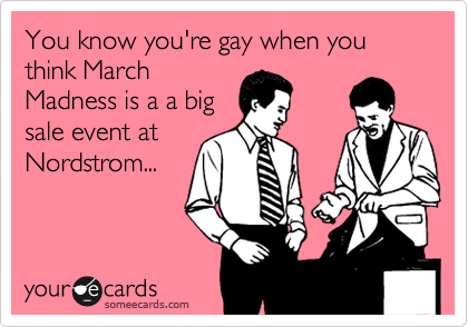 You know you're gay when you think March Madness is a a big sale event at Nordstrom...