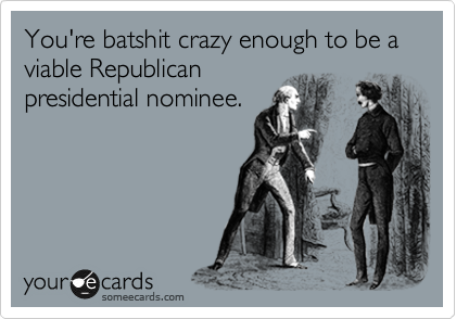 You're batshit crazy enough to be a viable Republican  presidential nominee.